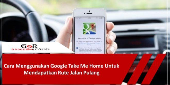 Cara Menggunakan Google Take Me Home Untuk Mendapatkan Rute Jalan Pulang