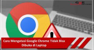 Cara Mengatasi Google Chrome Tidak Bisa Dibuka di Laptop
